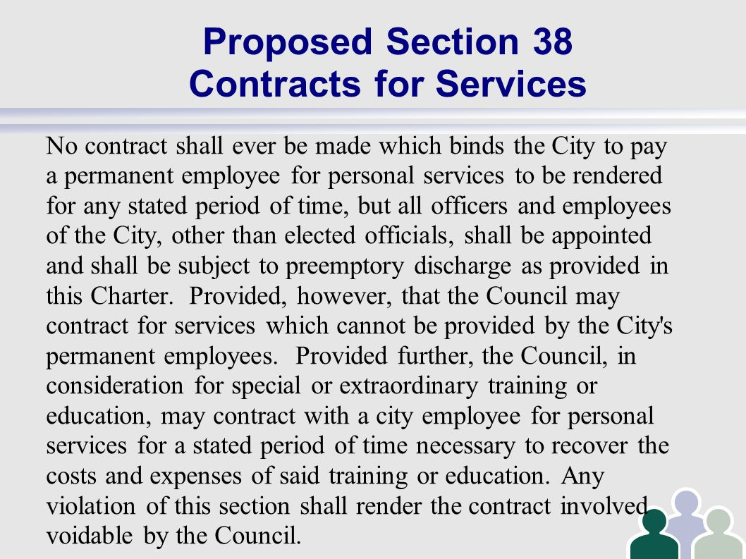 Proposed Section 38 Contracts for Services No contract shall ever be made which binds the City to pay a permanent employee for personal services to be rendered for any stated period of time, but all officers and employees of the City, other than elected officials, shall be appointed and shall be subject to preemptory discharge as provided in this Charter.