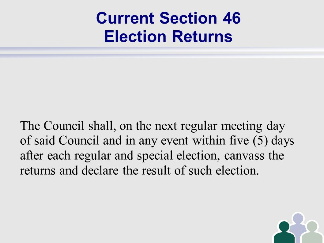 Current Section 46 Election Returns The Council shall, on the next regular meeting day of said Council and in any event within five (5) days after each regular and special election, canvass the returns and declare the result of such election.