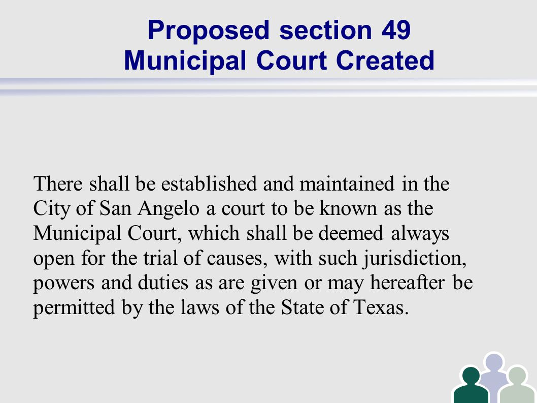 Proposed section 49 Municipal Court Created There shall be established and maintained in the City of San Angelo a court to be known as the Municipal Court, which shall be deemed always open for the trial of causes, with such jurisdiction, powers and duties as are given or may hereafter be permitted by the laws of the State of Texas.