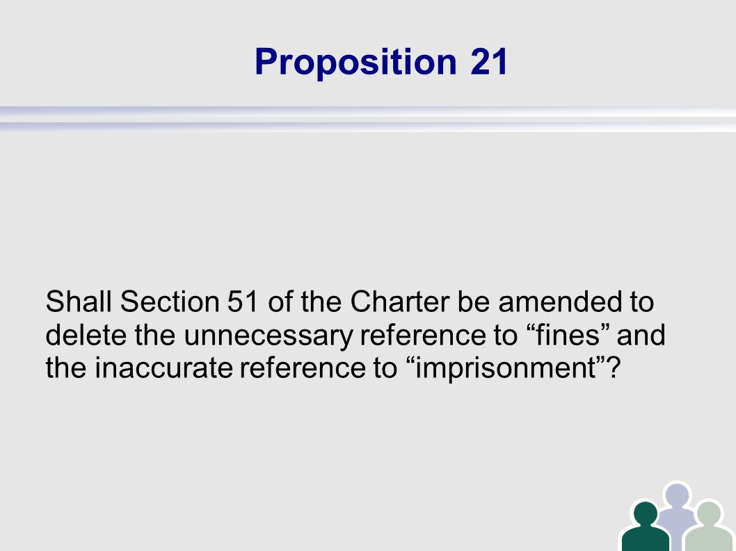 Proposition 21 Shall Section 51 of the Charter be amended to delete the unnecessary reference to fines and the inaccurate reference to imprisonment