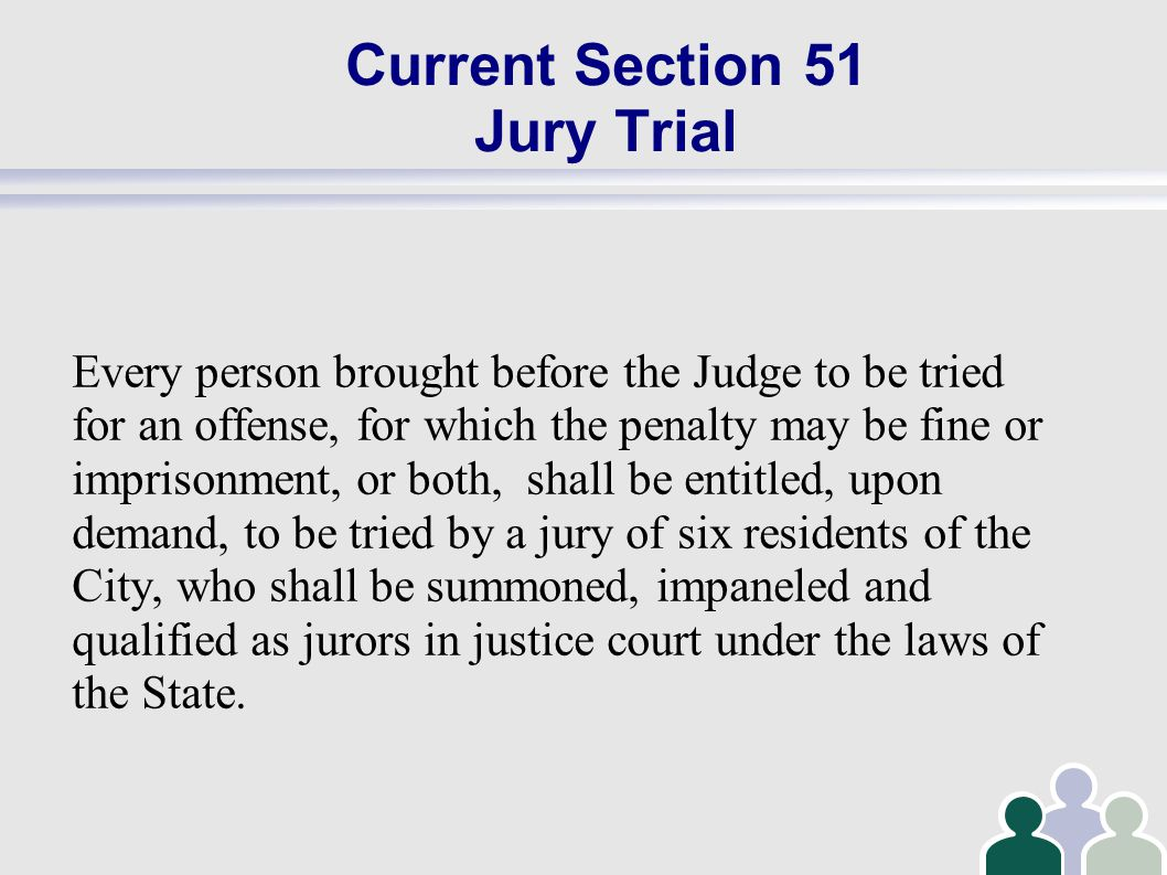 Current Section 51 Jury Trial Every person brought before the Judge to be tried for an offense, for which the penalty may be fine or imprisonment, or both, shall be entitled, upon demand, to be tried by a jury of six residents of the City, who shall be summoned, impaneled and qualified as jurors in justice court under the laws of the State.