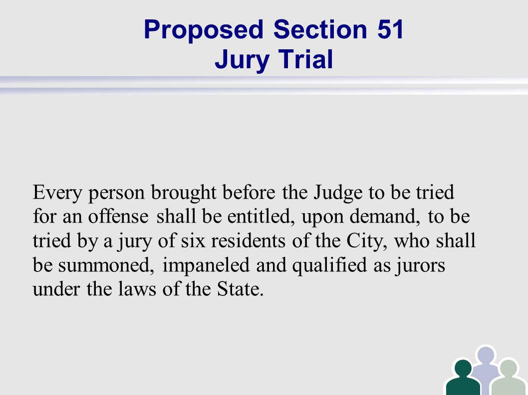 Proposed Section 51 Jury Trial Every person brought before the Judge to be tried for an offense shall be entitled, upon demand, to be tried by a jury of six residents of the City, who shall be summoned, impaneled and qualified as jurors under the laws of the State.