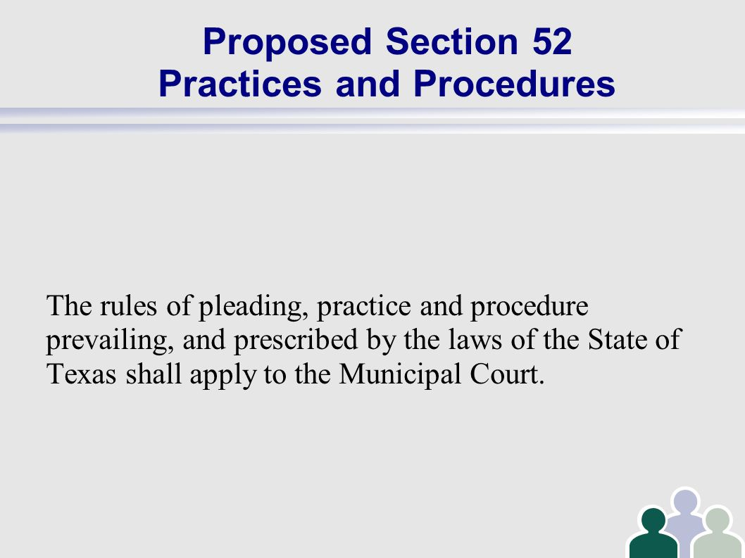 Proposed Section 52 Practices and Procedures The rules of pleading, practice and procedure prevailing, and prescribed by the laws of the State of Texas shall apply to the Municipal Court.