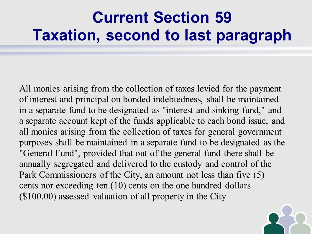Current Section 59 Taxation, second to last paragraph All monies arising from the collection of taxes levied for the payment of interest and principal on bonded indebtedness, shall be maintained in a separate fund to be designated as interest and sinking fund, and a separate account kept of the funds applicable to each bond issue, and all monies arising from the collection of taxes for general government purposes shall be maintained in a separate fund to be designated as the General Fund , provided that out of the general fund there shall be annually segregated and delivered to the custody and control of the Park Commissioners of the City, an amount not less than five (5) cents nor exceeding ten (10) cents on the one hundred dollars ($100.00) assessed valuation of all property in the City
