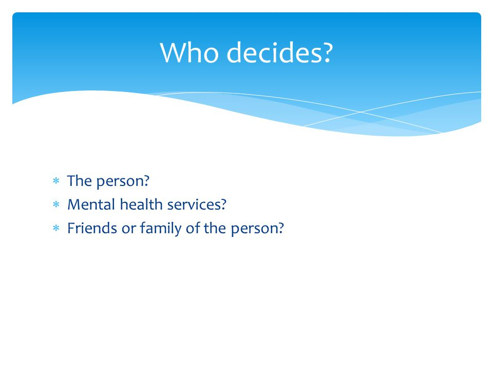  The person?  Mental health services?  Friends or family of the person? Who decides?