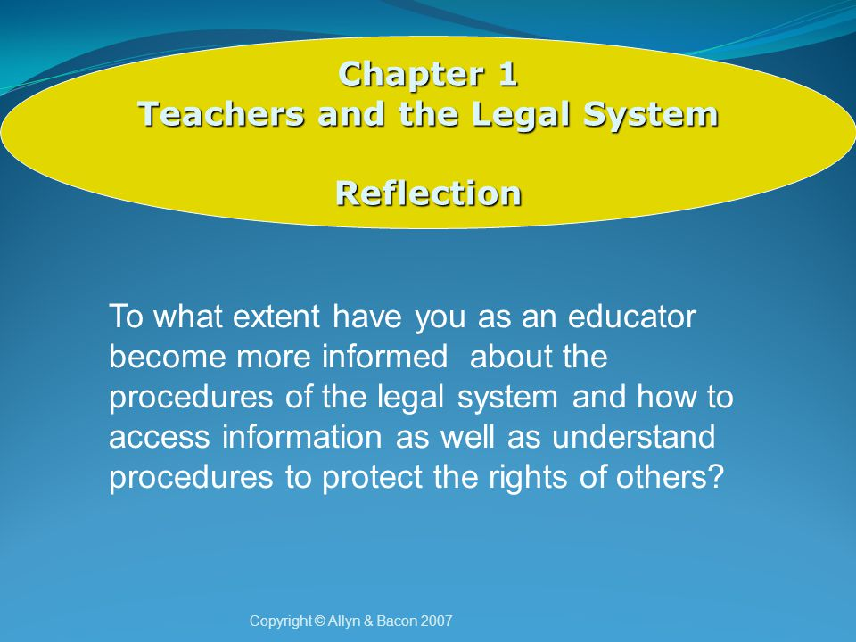 Copyright © Allyn & Bacon 2007 Chapter 1 Teachers and the Legal System Reflection To what extent have you as an educator become more informed about the procedures of the legal system and how to access information as well as understand procedures to protect the rights of others