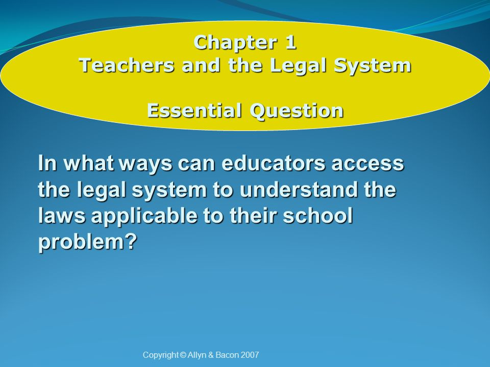Copyright © Allyn & Bacon 2007 Chapter 1 Teachers and the Legal System Reflection To what extent have you as an educator become more informed about the procedures of the legal system and how to access information as well as understand procedures to protect the rights of others?