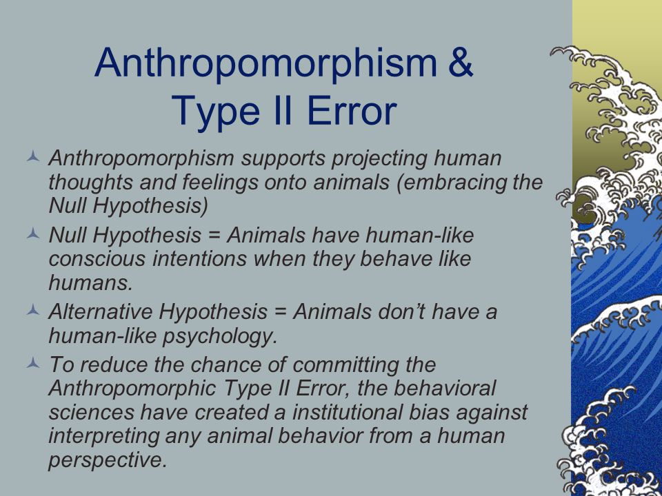 Anthropomorphism & Type II Error Anthropomorphism supports projecting human thoughts and feelings onto animals (embracing the Null Hypothesis) Null Hypothesis = Animals have human-like conscious intentions when they behave like humans.