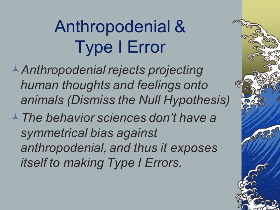 Anthropodenial & Type I Error Anthropodenial rejects projecting human thoughts and feelings onto animals (Dismiss the Null Hypothesis) The behavior sciences don't have a symmetrical bias against anthropodenial, and thus it exposes itself to making Type I Errors.