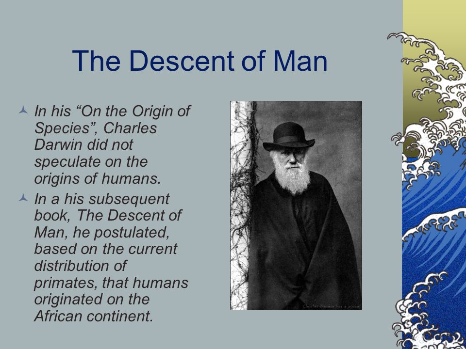 The Descent of Man In his On the Origin of Species , Charles Darwin did not speculate on the origins of humans.