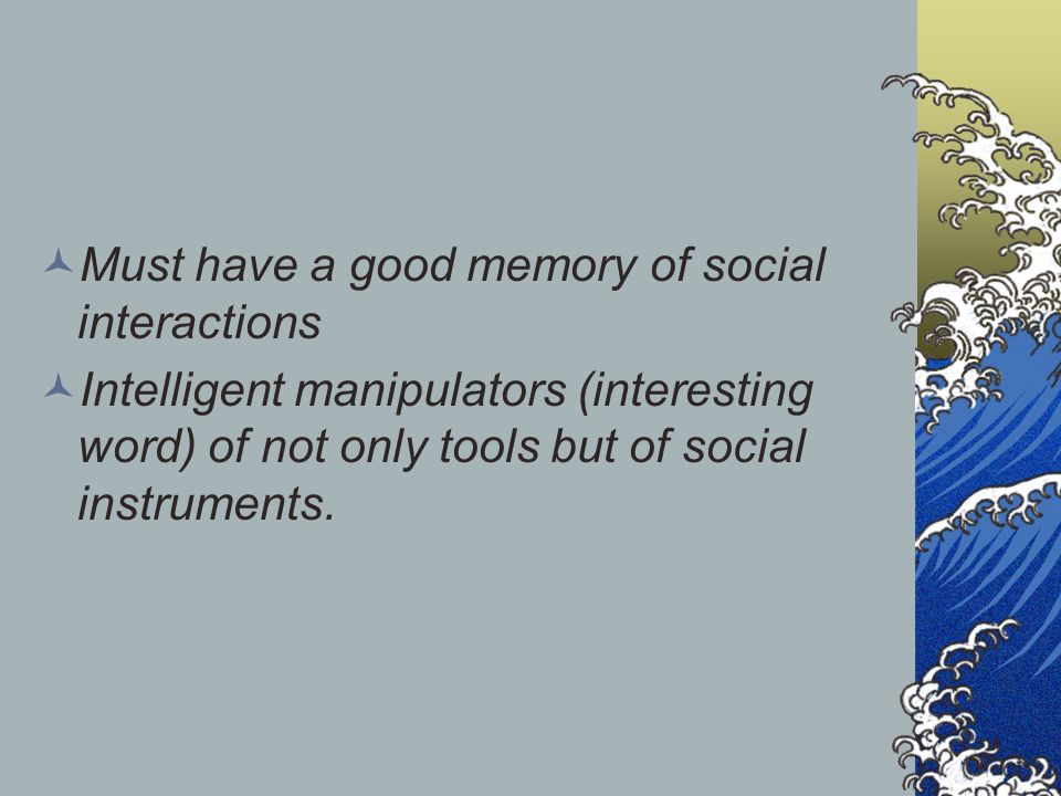 Must have a good memory of social interactions Intelligent manipulators (interesting word) of not only tools but of social instruments.