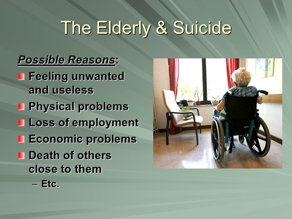 The Elderly & Suicide Possible Reasons: Feeling unwanted and useless Physical problems Loss of employment Economic problems Death of others close to them –Etc.
