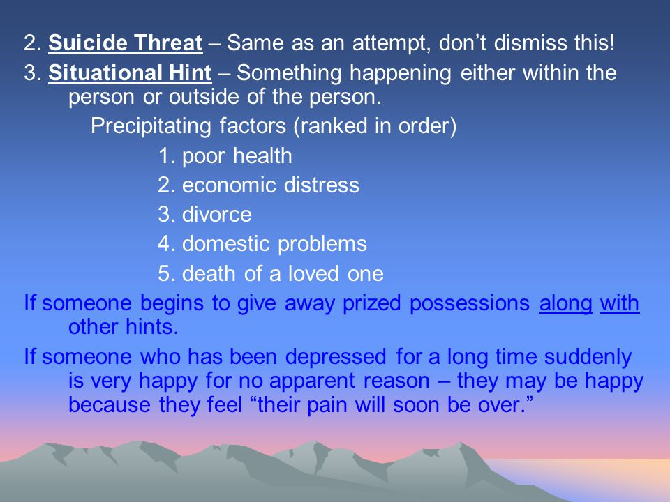 2. Suicide Threat – Same as an attempt, don't dismiss this.