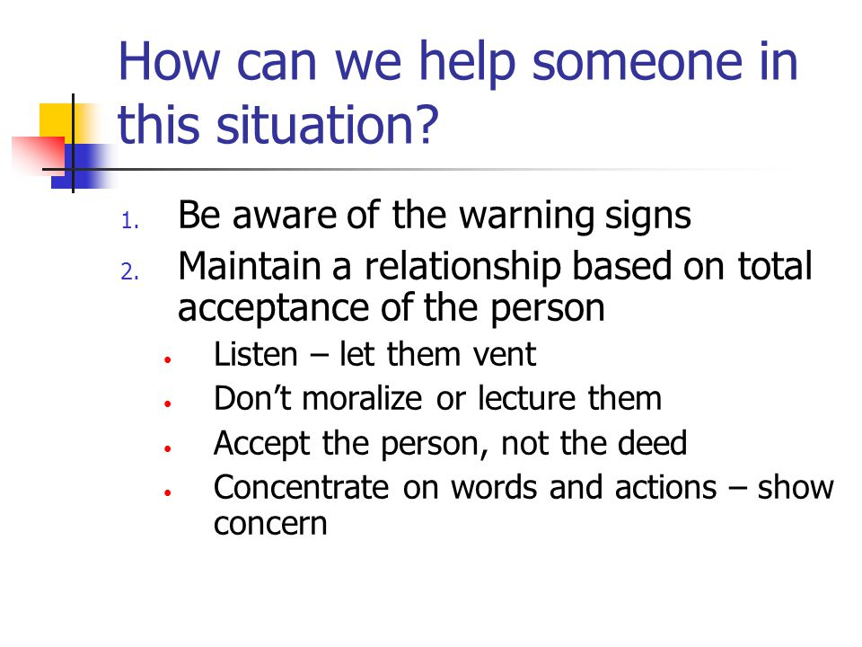 How can we help someone in this situation. 1. Be aware of the warning signs 2.