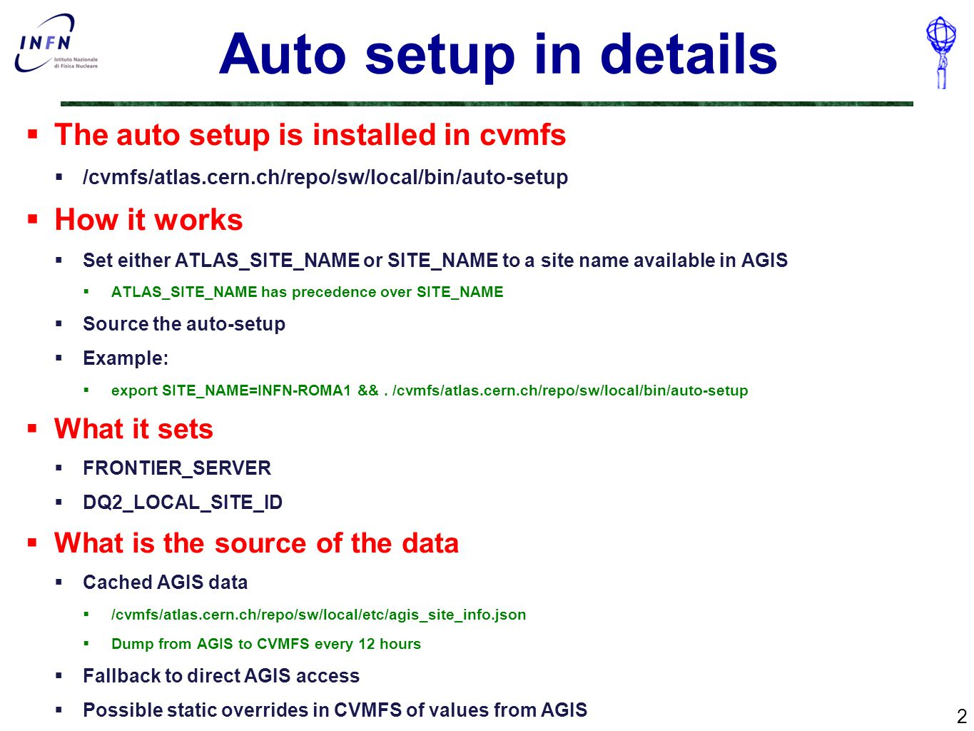 Auto setup in details  The auto setup is installed in cvmfs  /cvmfs/atlas.cern.ch/repo/sw/local/bin/auto-setup  How it works  Set either ATLAS_SITE_NAME or SITE_NAME to a site name available in AGIS  ATLAS_SITE_NAME has precedence over SITE_NAME  Source the auto-setup  Example:  export SITE_NAME=INFN-ROMA1 &&.