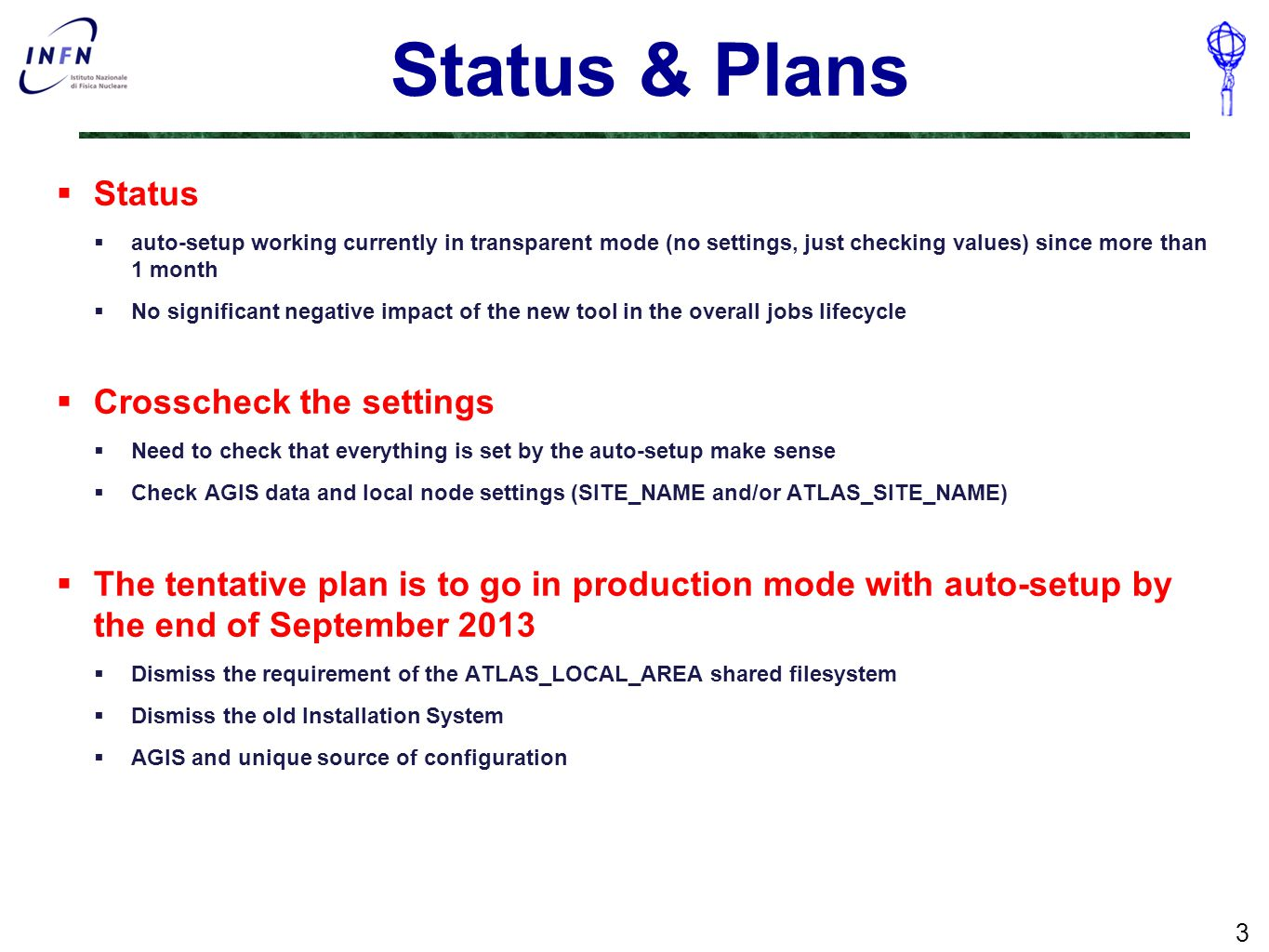 Status & Plans  Status  auto-setup working currently in transparent mode (no settings, just checking values) since more than 1 month  No significant negative impact of the new tool in the overall jobs lifecycle  Crosscheck the settings  Need to check that everything is set by the auto-setup make sense  Check AGIS data and local node settings (SITE_NAME and/or ATLAS_SITE_NAME)  The tentative plan is to go in production mode with auto-setup by the end of September 2013  Dismiss the requirement of the ATLAS_LOCAL_AREA shared filesystem  Dismiss the old Installation System  AGIS and unique source of configuration 3
