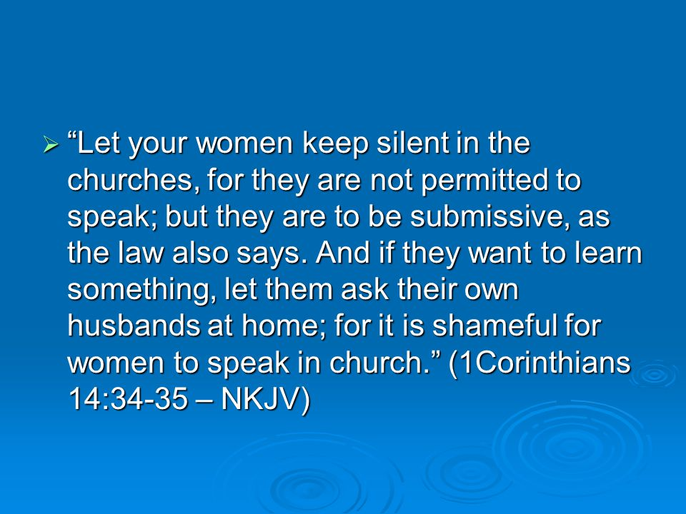  Let your women keep silent in the churches, for they are not permitted to speak; but they are to be submissive, as the law also says.