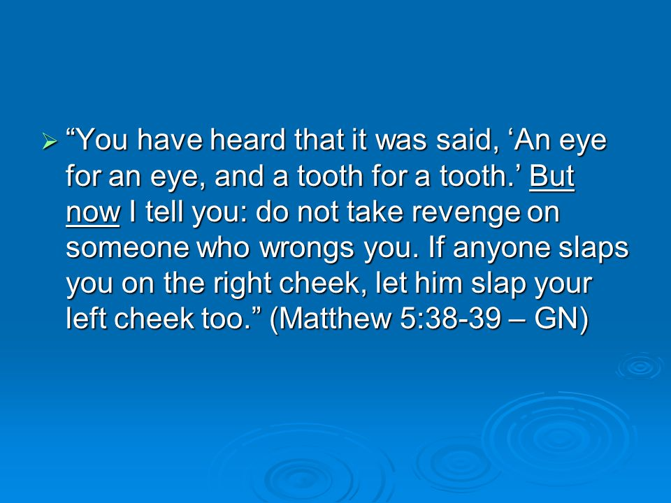  You have heard that it was said, 'An eye for an eye, and a tooth for a tooth.' But now I tell you: do not take revenge on someone who wrongs you.
