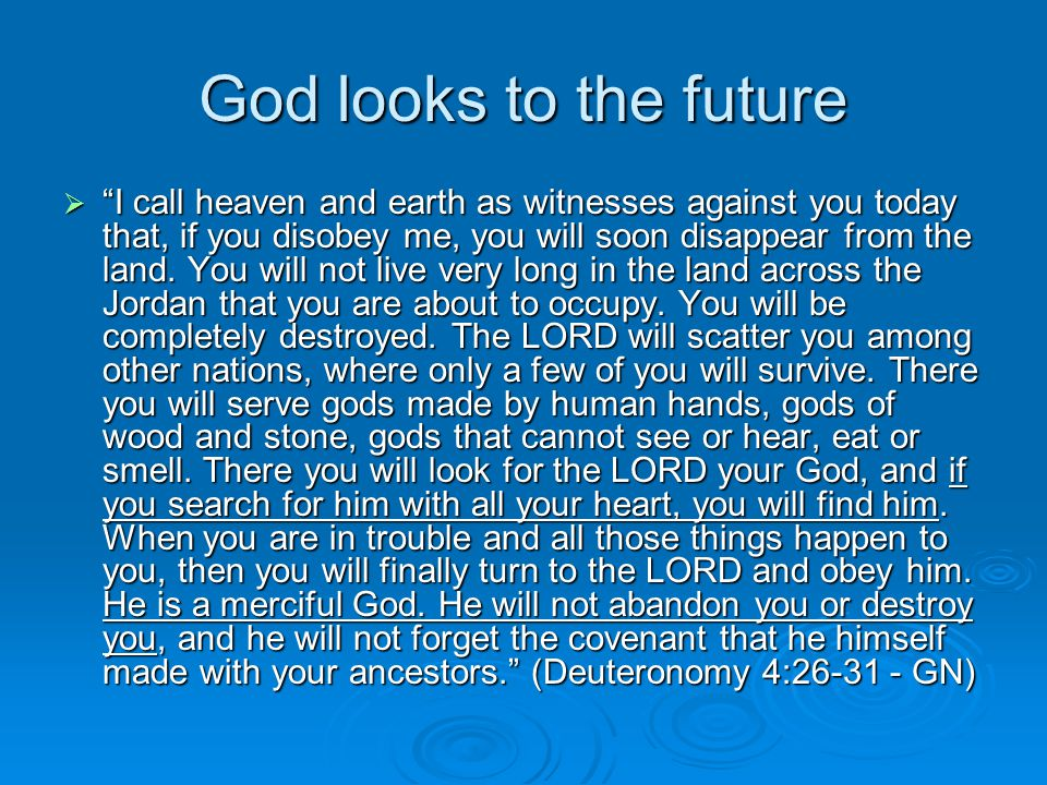 God looks to the future  I call heaven and earth as witnesses against you today that, if you disobey me, you will soon disappear from the land.