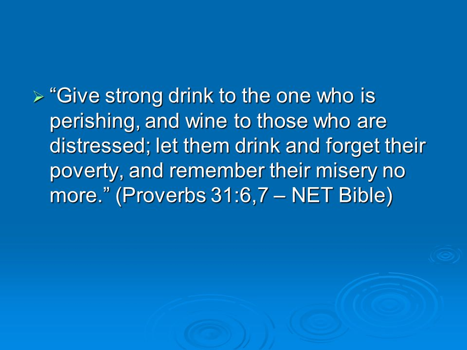  Give strong drink to the one who is perishing, and wine to those who are distressed; let them drink and forget their poverty, and remember their misery no more. (Proverbs 31:6,7 – NET Bible)
