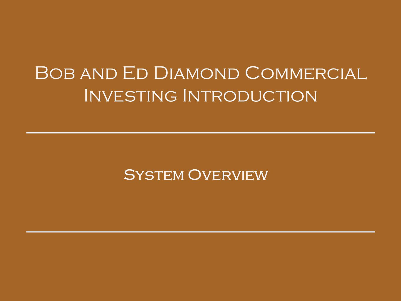 Bob and Ed Diamond Commercial Investing Introduction System Overview