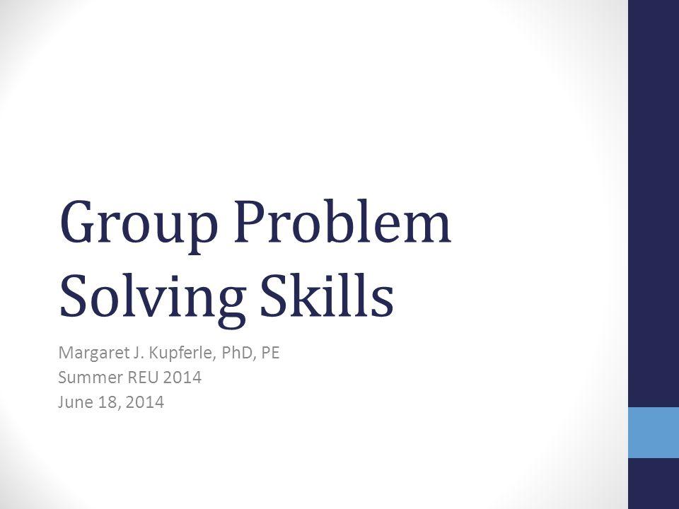 Group Problem Solving Skills Margaret J. Kupferle, PhD, PE Summer REU 2014 June 18, 2014