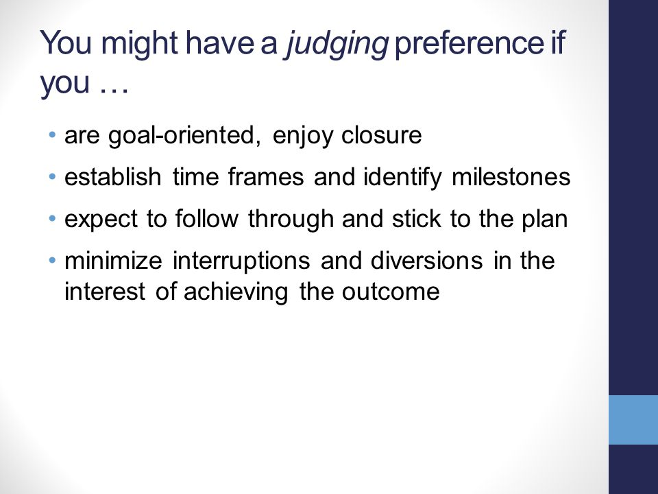 You might have a judging preference if you … are goal-oriented, enjoy closure establish time frames and identify milestones expect to follow through a