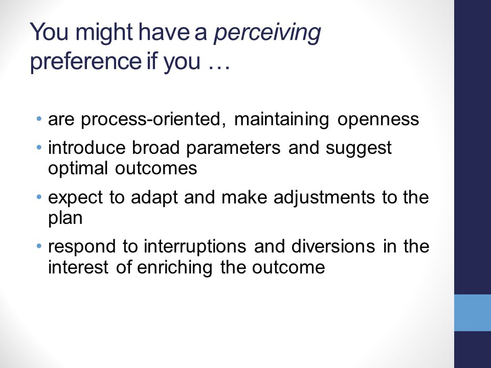You might have a perceiving preference if you … are process-oriented, maintaining openness introduce broad parameters and suggest optimal outcomes expect to adapt and make adjustments to the plan respond to interruptions and diversions in the interest of enriching the outcome