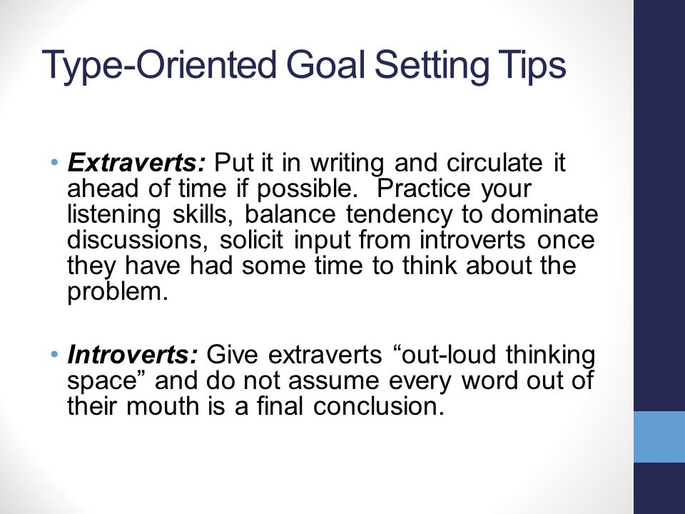 Type-Oriented Goal Setting Tips Extraverts: Put it in writing and circulate it ahead of time if possible. Practice your listening skills, balance tend