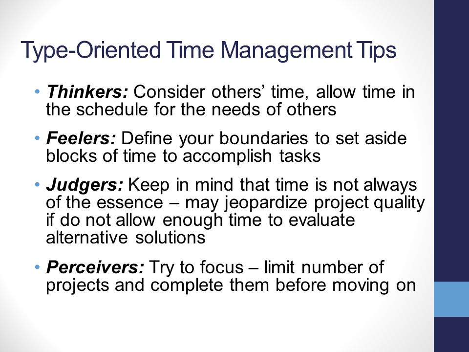 Type-Oriented Time Management Tips Thinkers: Consider others' time, allow time in the schedule for the needs of others Feelers: Define your boundaries to set aside blocks of time to accomplish tasks Judgers: Keep in mind that time is not always of the essence – may jeopardize project quality if do not allow enough time to evaluate alternative solutions Perceivers: Try to focus – limit number of projects and complete them before moving on