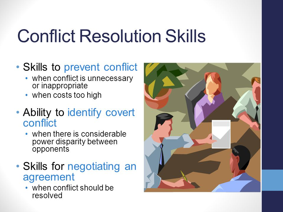 Conflict Resolution Skills Skills to prevent conflict when conflict is unnecessary or inappropriate when costs too high Ability to identify covert conflict when there is considerable power disparity between opponents Skills for negotiating an agreement when conflict should be resolved