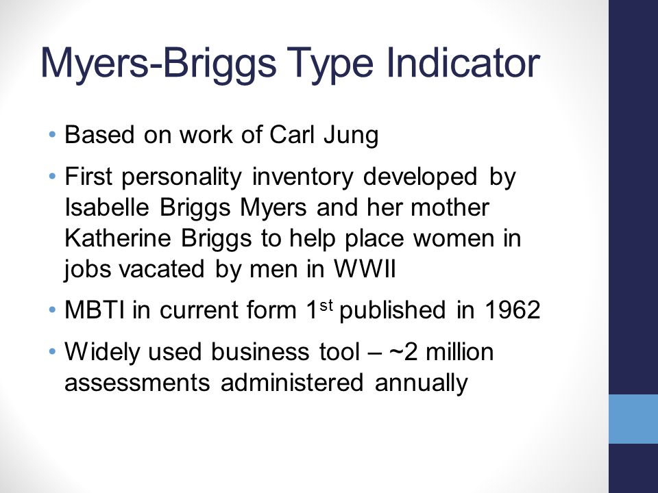 Myers-Briggs Type Indicator Based on work of Carl Jung First personality inventory developed by Isabelle Briggs Myers and her mother Katherine Briggs
