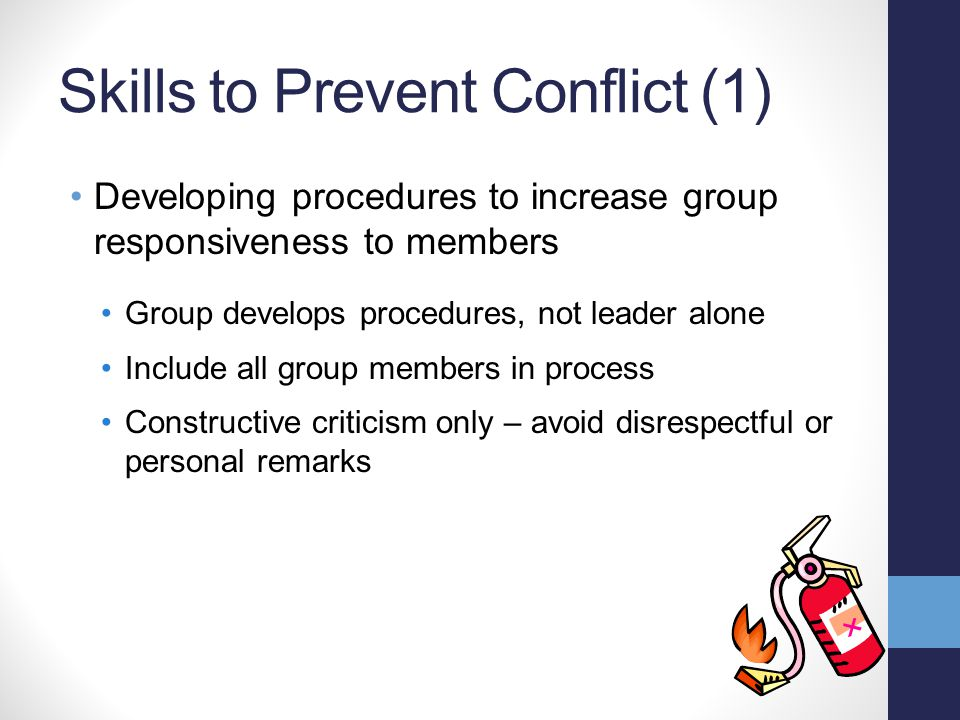 Skills to Prevent Conflict (1) Developing procedures to increase group responsiveness to members Group develops procedures, not leader alone Include all group members in process Constructive criticism only – avoid disrespectful or personal remarks