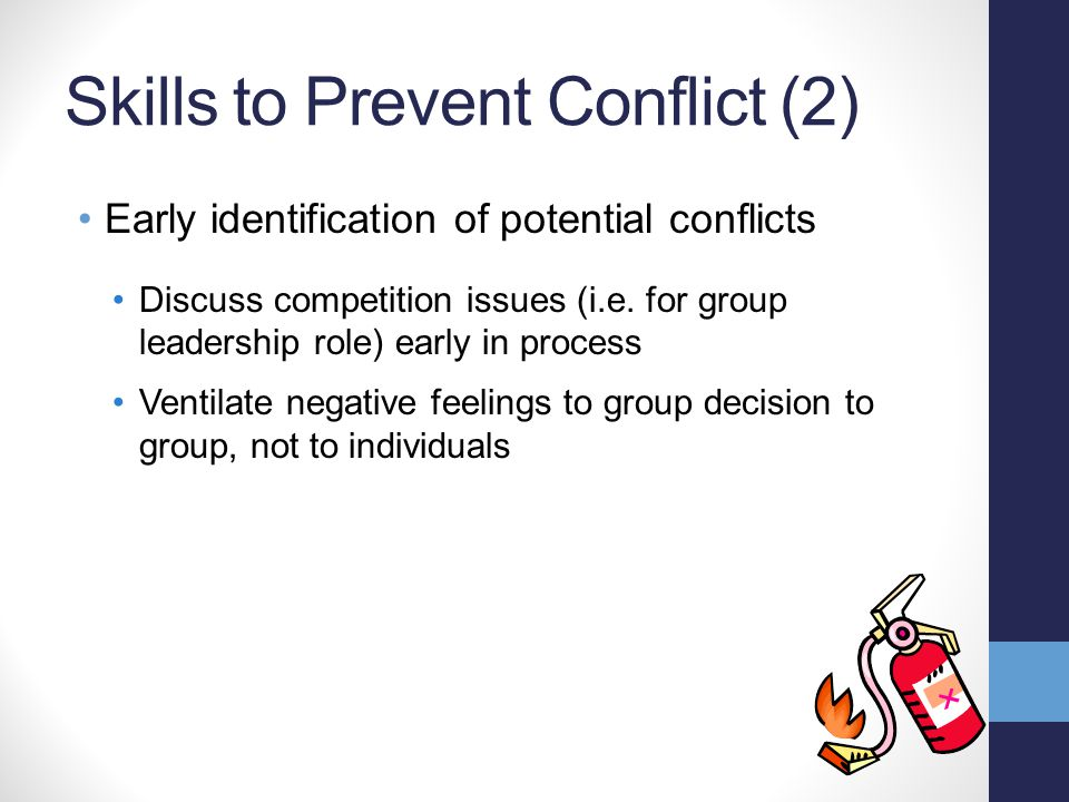 Skills to Prevent Conflict (2) Early identification of potential conflicts Discuss competition issues (i.e. for group leadership role) early in proces