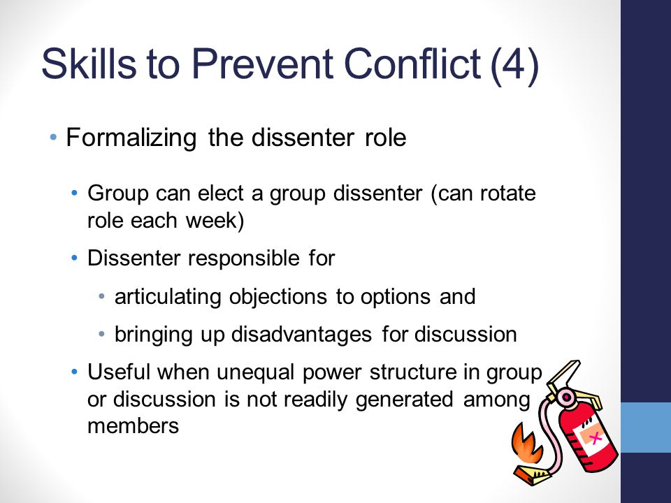 Skills to Prevent Conflict (4) Formalizing the dissenter role Group can elect a group dissenter (can rotate role each week) Dissenter responsible for articulating objections to options and bringing up disadvantages for discussion Useful when unequal power structure in group or discussion is not readily generated among members
