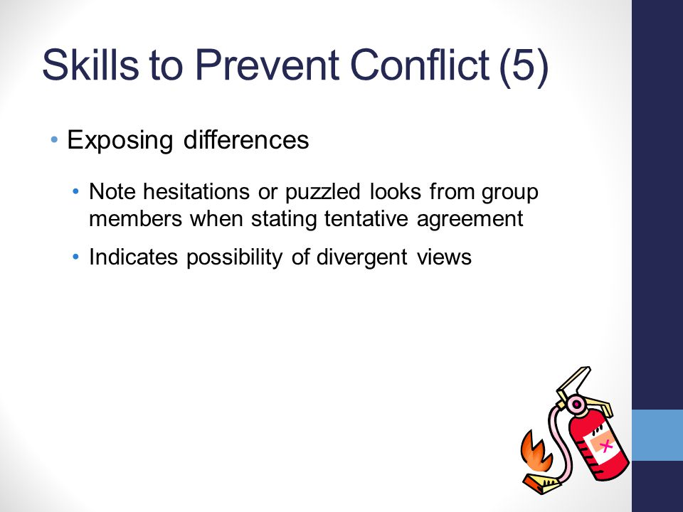 Skills to Prevent Conflict (5) Exposing differences Note hesitations or puzzled looks from group members when stating tentative agreement Indicates possibility of divergent views