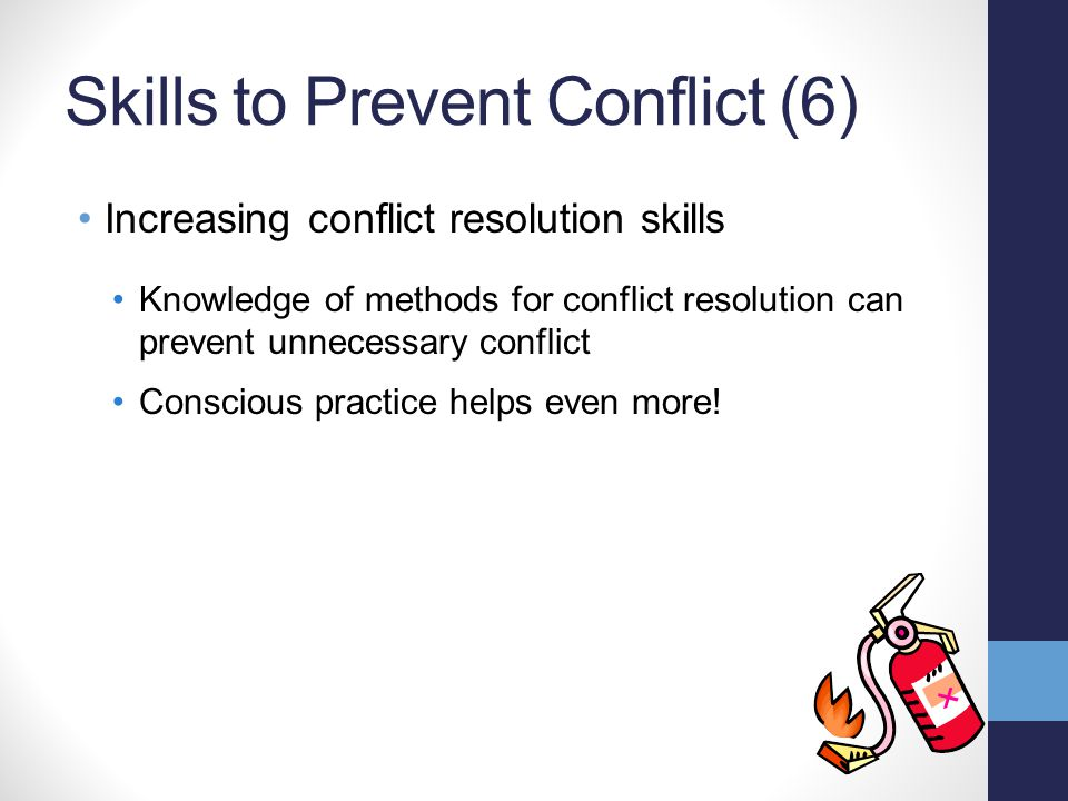 Skills to Prevent Conflict (6) Increasing conflict resolution skills Knowledge of methods for conflict resolution can prevent unnecessary conflict Con