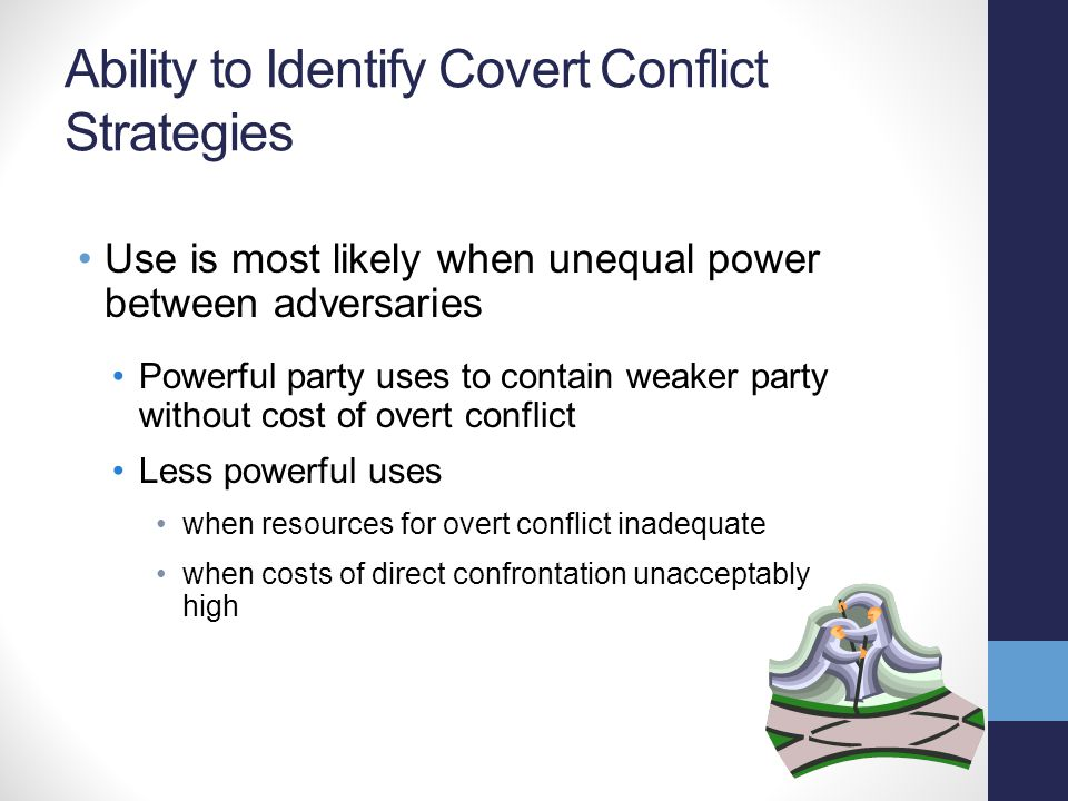 Ability to Identify Covert Conflict Strategies Use is most likely when unequal power between adversaries Powerful party uses to contain weaker party w