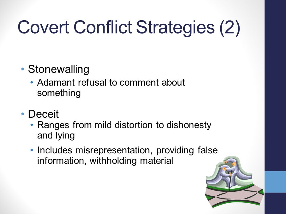Covert Conflict Strategies (2) Stonewalling Adamant refusal to comment about something Deceit Ranges from mild distortion to dishonesty and lying Includes misrepresentation, providing false information, withholding material