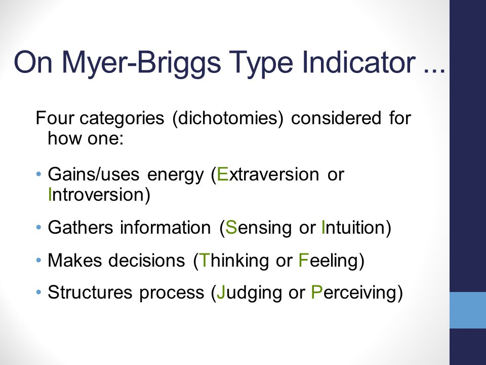 On Myer-Briggs Type Indicator... Four categories (dichotomies) considered for how one: Gains/uses energy (Extraversion or Introversion) Gathers inform