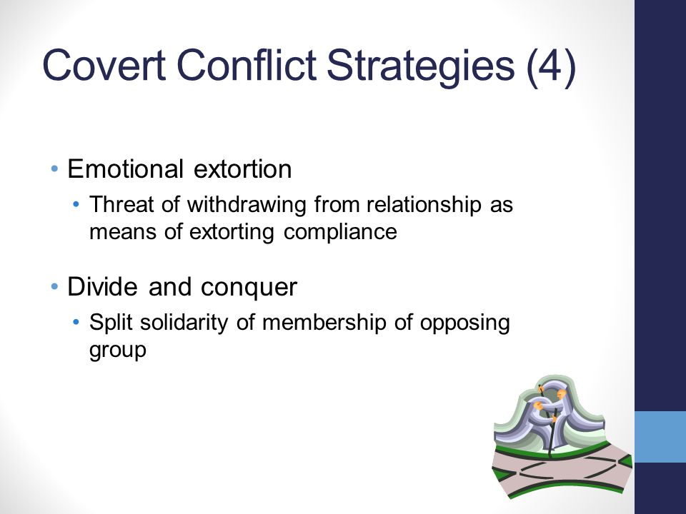 Covert Conflict Strategies (4) Emotional extortion Threat of withdrawing from relationship as means of extorting compliance Divide and conquer Split solidarity of membership of opposing group