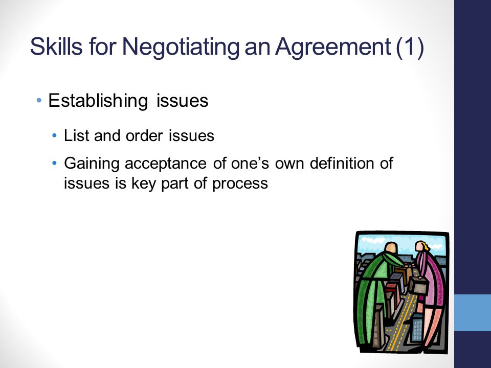 Skills for Negotiating an Agreement (1) Establishing issues List and order issues Gaining acceptance of one's own definition of issues is key part of process