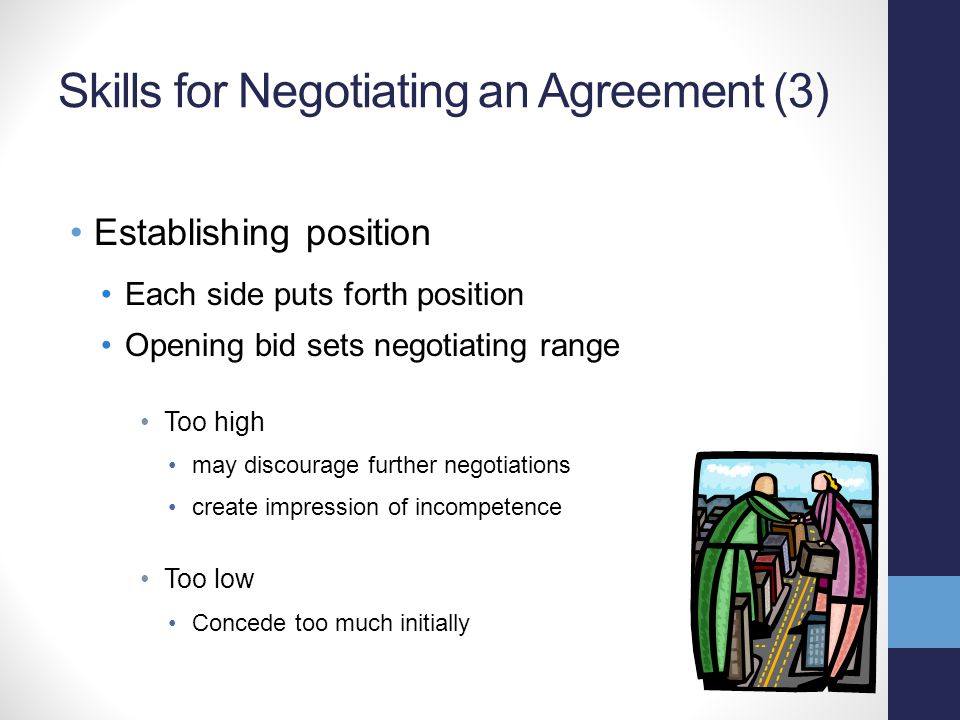 Skills for Negotiating an Agreement (3) Establishing position Each side puts forth position Opening bid sets negotiating range Too high may discourage further negotiations create impression of incompetence Too low Concede too much initially