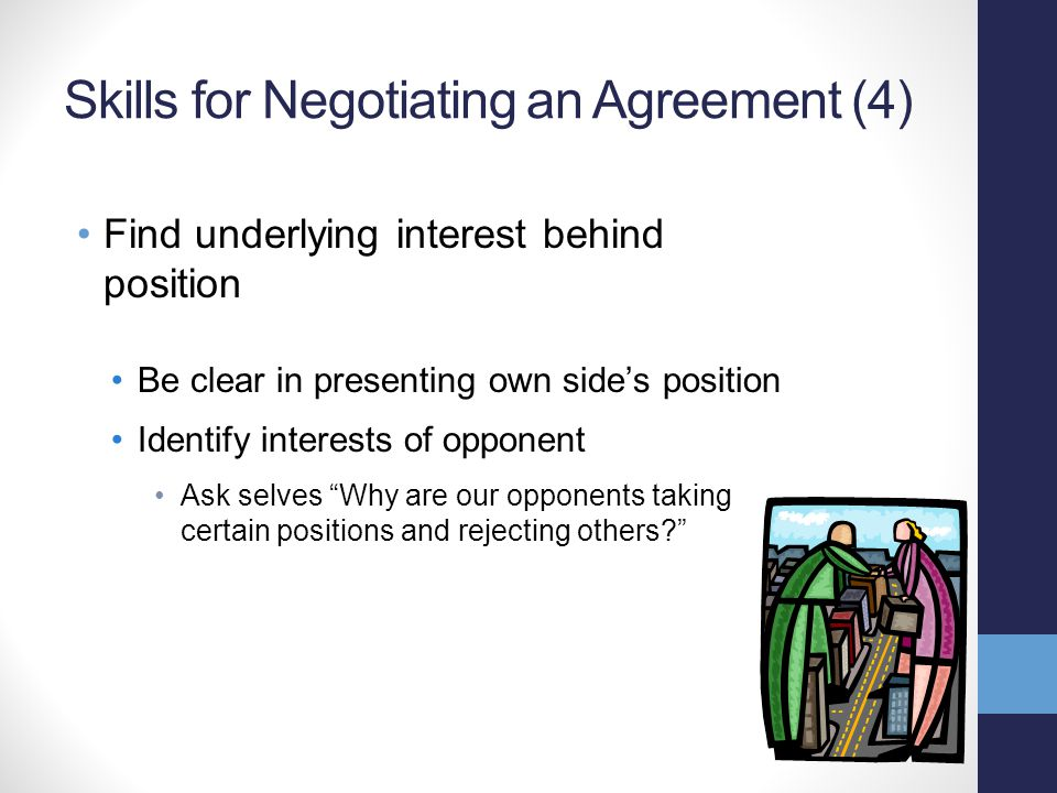 Skills for Negotiating an Agreement (4) Find underlying interest behind position Be clear in presenting own side's position Identify interests of oppo
