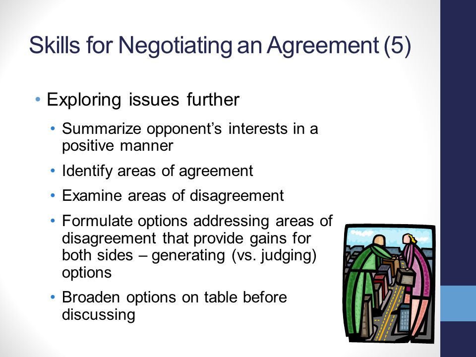 Skills for Negotiating an Agreement (5) Exploring issues further Summarize opponent's interests in a positive manner Identify areas of agreement Exami
