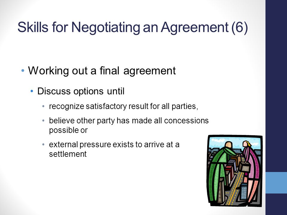 Skills for Negotiating an Agreement (6) Working out a final agreement Discuss options until recognize satisfactory result for all parties, believe other party has made all concessions possible or external pressure exists to arrive at a settlement
