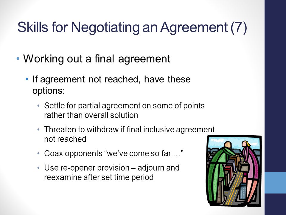 Skills for Negotiating an Agreement (7) Working out a final agreement If agreement not reached, have these options: Settle for partial agreement on so