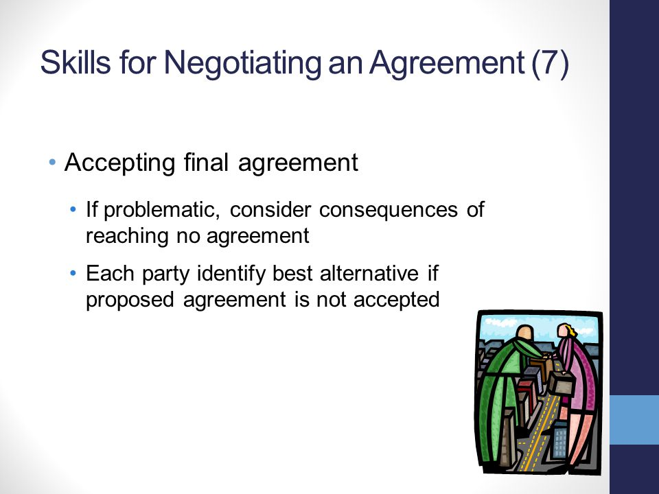 Skills for Negotiating an Agreement (7) Accepting final agreement If problematic, consider consequences of reaching no agreement Each party identify best alternative if proposed agreement is not accepted