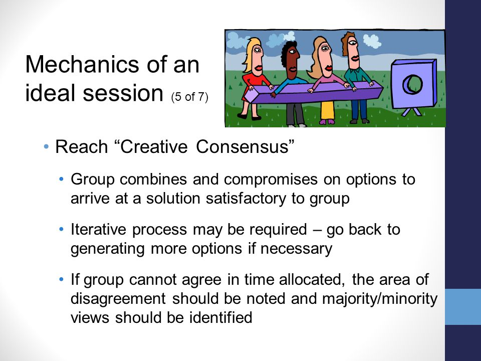 Reach Creative Consensus Group combines and compromises on options to arrive at a solution satisfactory to group Iterative process may be required – go back to generating more options if necessary If group cannot agree in time allocated, the area of disagreement should be noted and majority/minority views should be identified Mechanics of an ideal session (5 of 7)