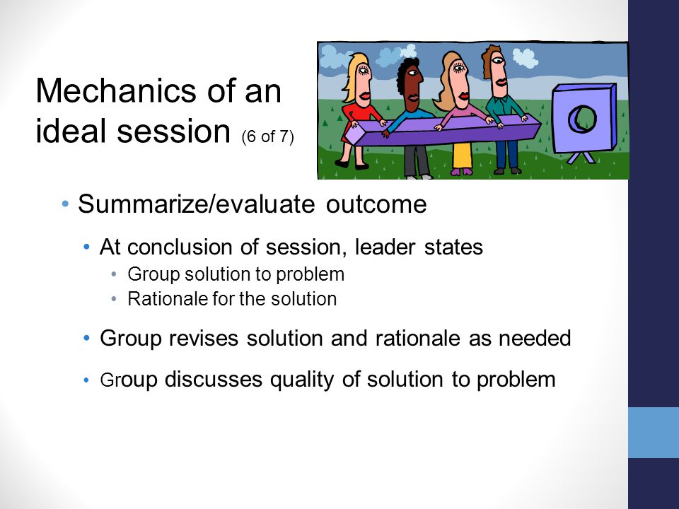 Summarize/evaluate outcome At conclusion of session, leader states Group solution to problem Rationale for the solution Group revises solution and rationale as needed Gr oup discusses quality of solution to problem Mechanics of an ideal session (6 of 7)